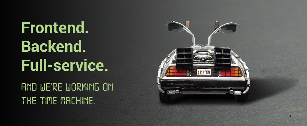 Frontend. Backend. Full-service. And we're working on the time machine.